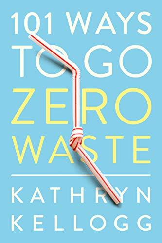 101 ways to go zero waste kathryn kellogg